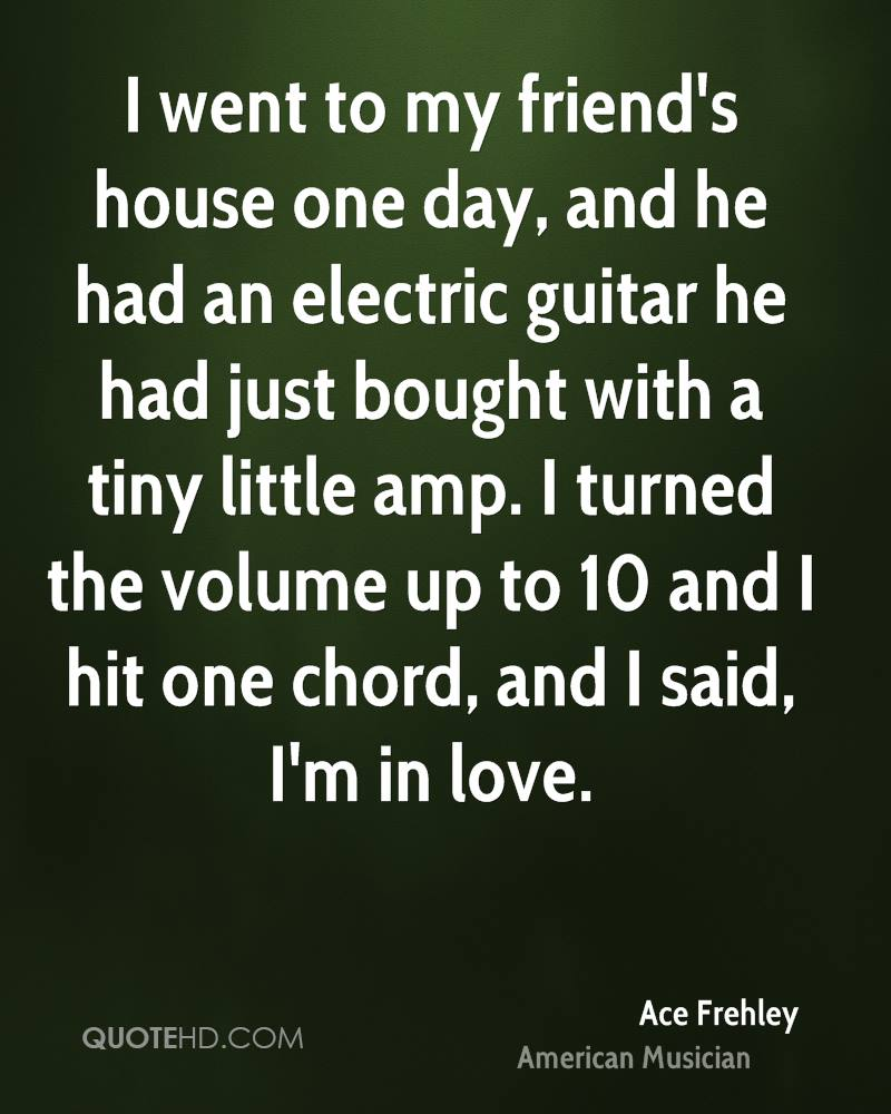 I went to my friend's house one day, and he had an electric guitar he had just bought with a tiny little amp. I turned the volume up to 10 and I hit one chord, and I said, I'm in love.
