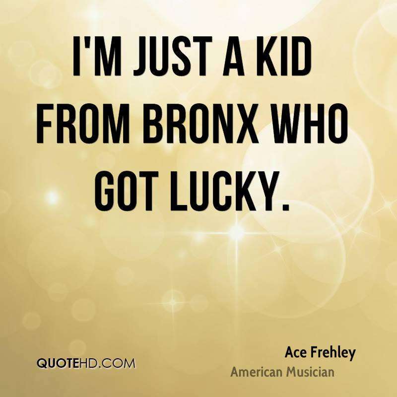 I'm just a kid from Bronx who got lucky.