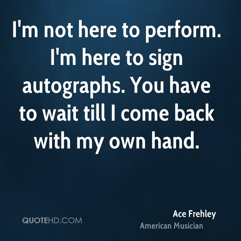 I'm not here to perform. I'm here to sign autographs. You have to wait till I come back with my own hand.
