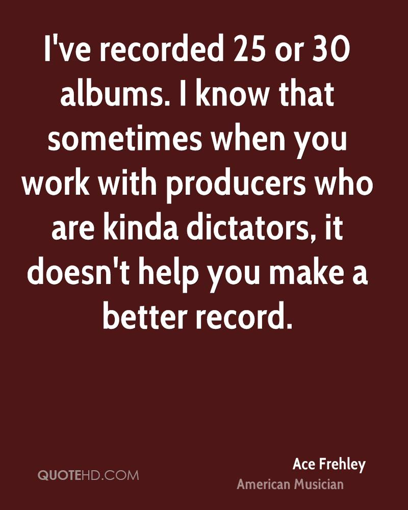I've recorded 25 or 30 albums. I know that sometimes when you work with producers who are kinda dictators, it doesn't help you make a better record.