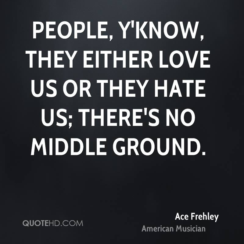 People, y'know, they either love us or they hate us; there's no middle ground.
