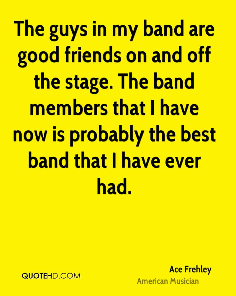 The guys in my band are good friends on and off the stage. The band members that I have now is probably the best band that I have ever had.