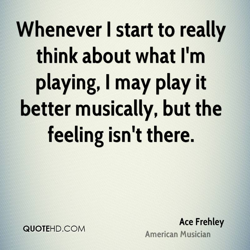 Whenever I start to really think about what I'm playing, I may play it better musically, but the feeling isn't there.