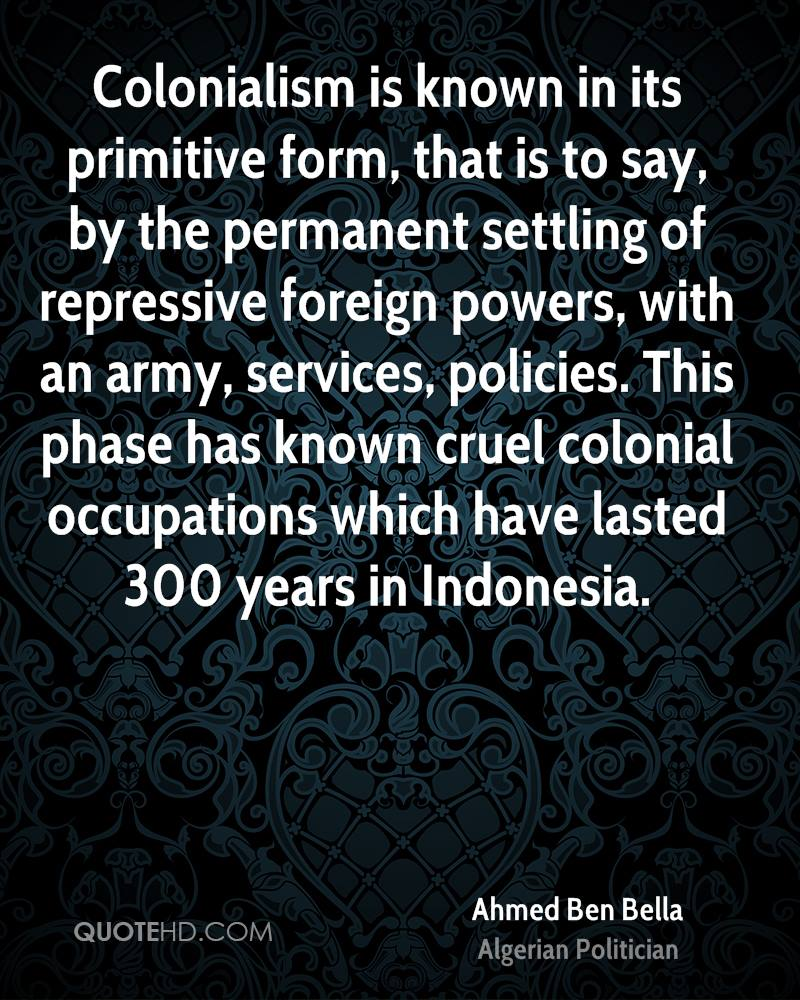 Colonialism is known in its primitive form, that is to say, by the permanent settling of repressive foreign powers, with an army, services, policies. This phase has known cruel colonial occupations which have lasted 300 years in Indonesia.
