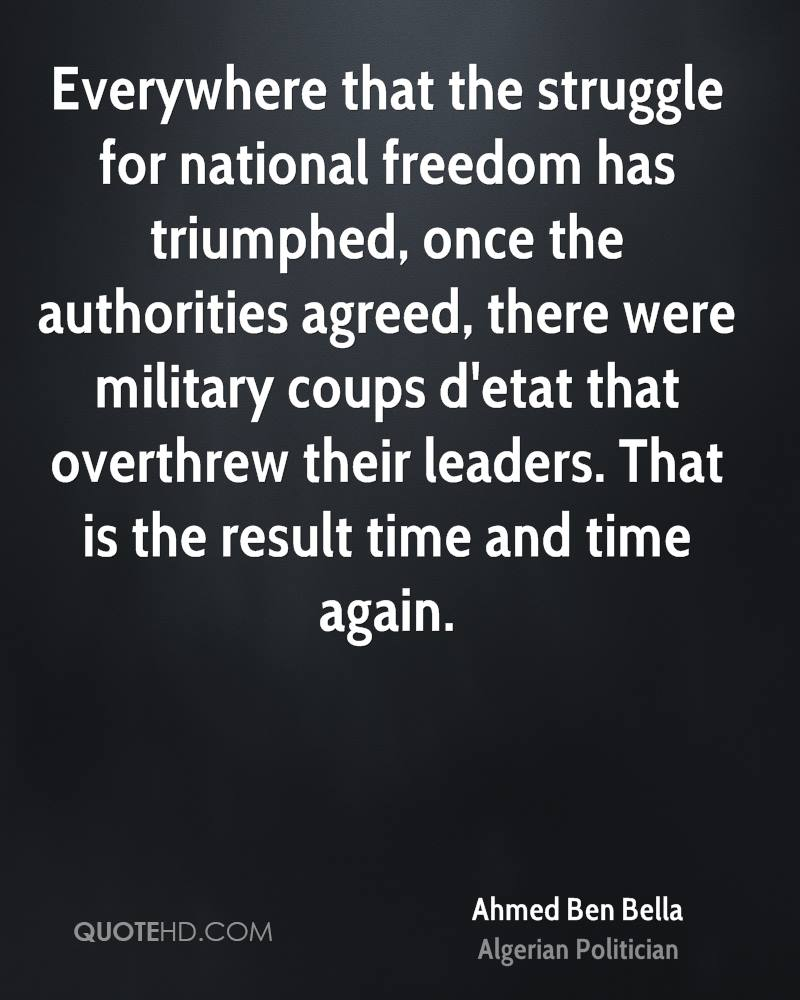 Everywhere that the struggle for national freedom has triumphed, once the authorities agreed, there were military coups d'etat that overthrew their leaders. That is the result time and time again.