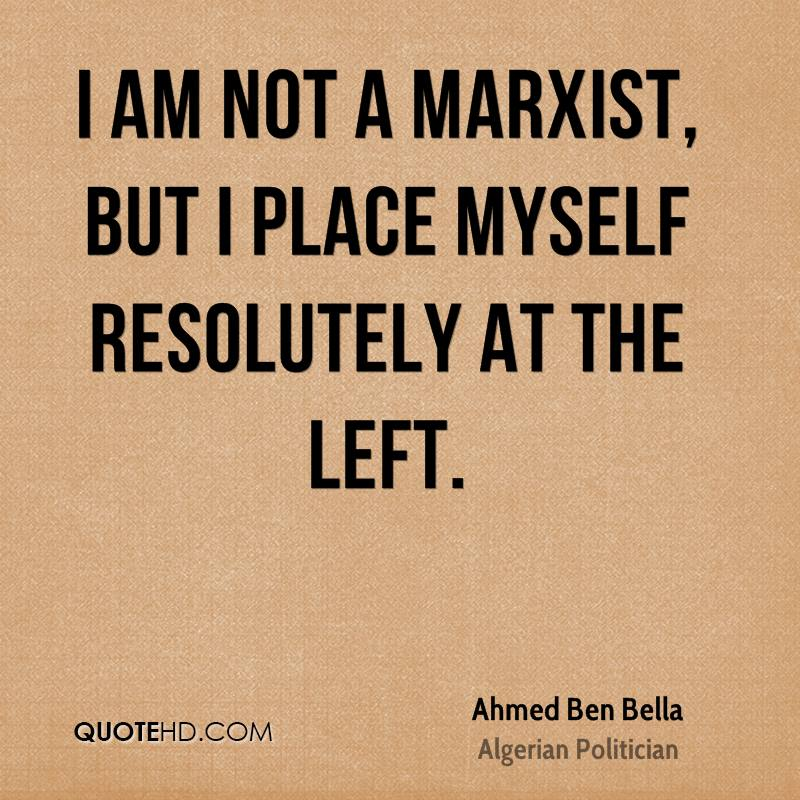 I am not a Marxist, but I place myself resolutely at the left.