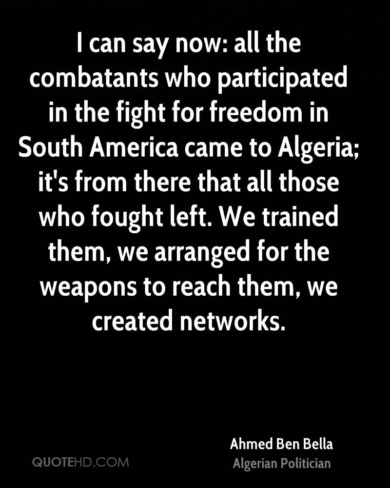 I can say now: all the combatants who participated in the fight for freedom in South America came to Algeria; it's from there that all those who fought left. We trained them, we arranged for the weapons to reach them, we created networks.