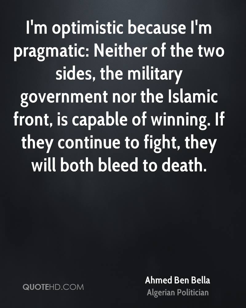 I'm optimistic because I'm pragmatic: Neither of the two sides, the military government nor the Islamic front, is capable of winning. If they continue to fight, they will both bleed to death.