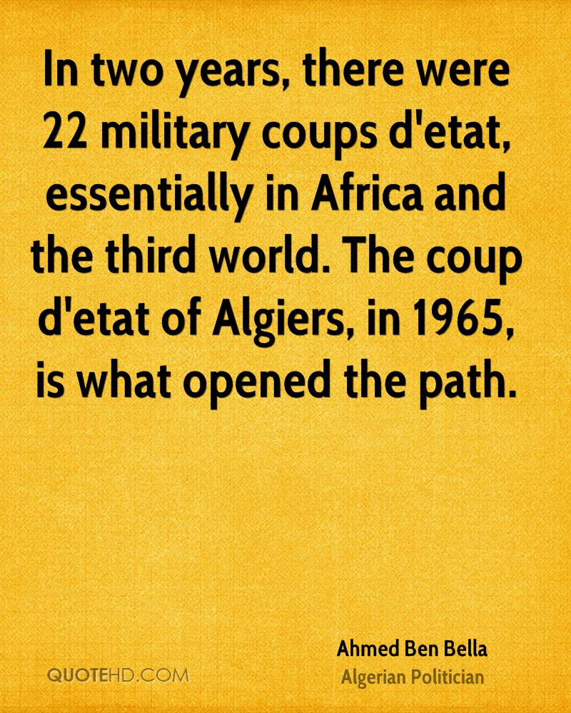 In two years, there were 22 military coups d'etat, essentially in Africa and the third world. The coup d'etat of Algiers, in 1965, is what opened the path.