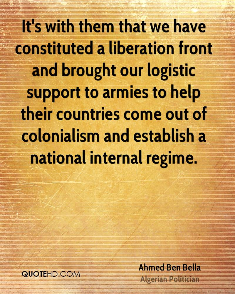 It's with them that we have constituted a liberation front and brought our logistic support to armies to help their countries come out of colonialism and establish a national internal regime.