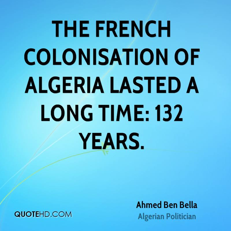 The French colonisation of Algeria lasted a long time: 132 years.