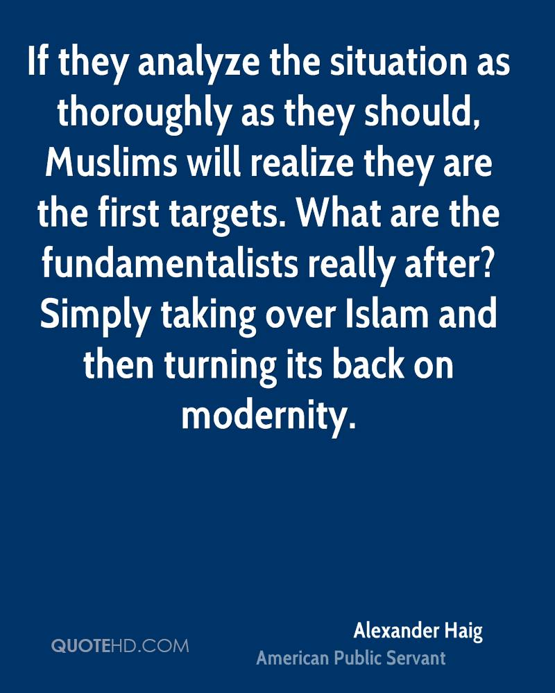 If they analyze the situation as thoroughly as they should, Muslims will realize they are the first targets. What are the fundamentalists really after? Simply taking over Islam and then turning its back on modernity.
