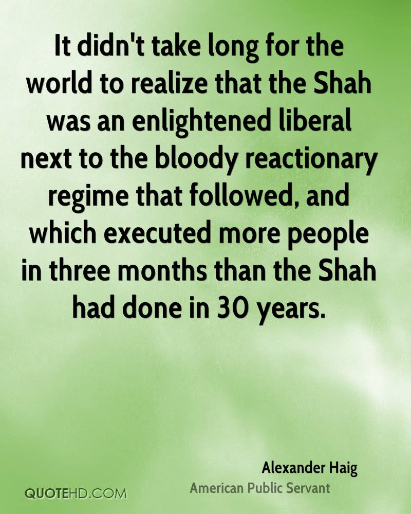 It didn't take long for the world to realize that the Shah was an enlightened liberal next to the bloody reactionary regime that followed, and which executed more people in three months than the Shah had done in 30 years.