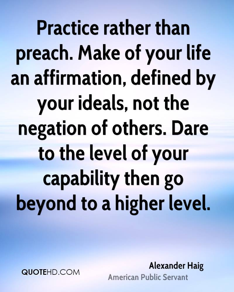 Practice rather than preach. Make of your life an affirmation, defined by your ideals, not the negation of others. Dare to the level of your capability then go beyond to a higher level.