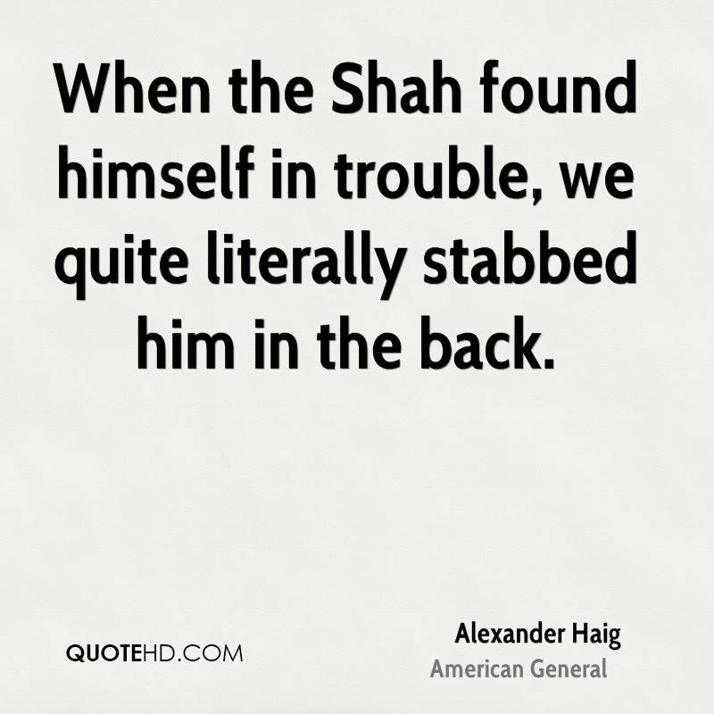 When the Shah found himself in trouble, we quite literally stabbed him in the back.