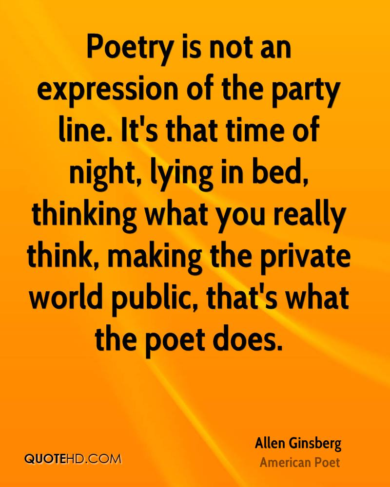 Poetry is not an expression of the party line. It's that time of night, lying in bed, thinking what you really think, making the private world public, that's what the poet does.