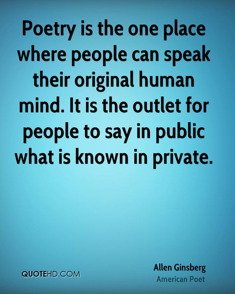 Poetry is the one place where people can speak their original human mind. It is the outlet for people to say in public what is known in private.