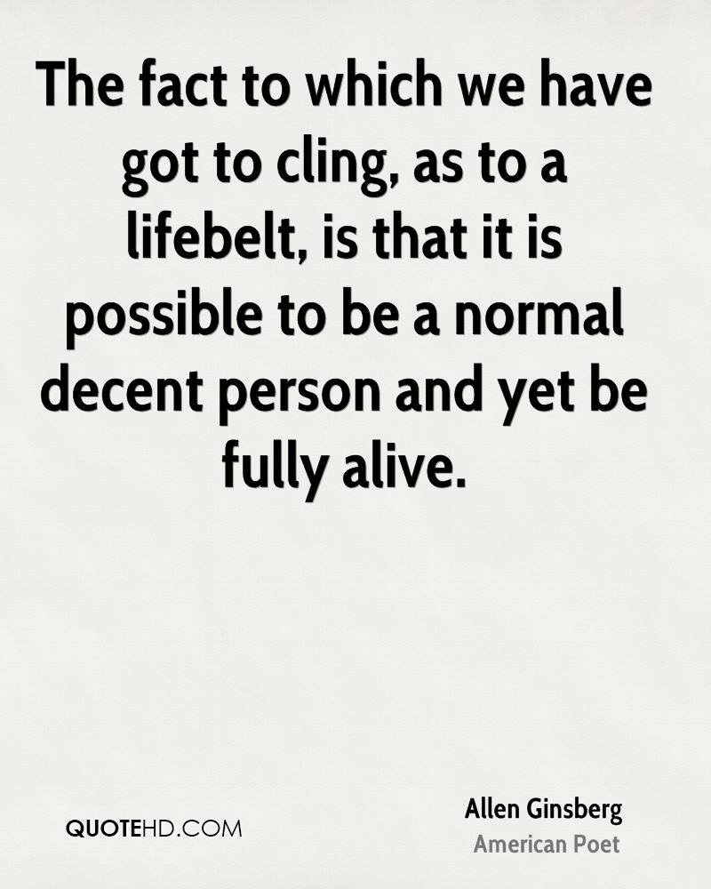 The fact to which we have got to cling, as to a lifebelt, is that it is possible to be a normal decent person and yet be fully alive.