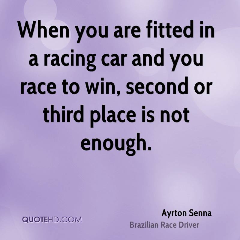 When you are fitted in a racing car and you race to win, second or third place is not enough.