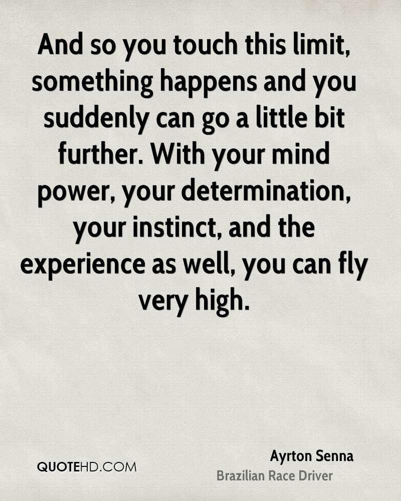 And so you touch this limit, something happens and you suddenly can go a little bit further. With your mind power, your determination, your instinct, and the experience as well, you can fly very high.