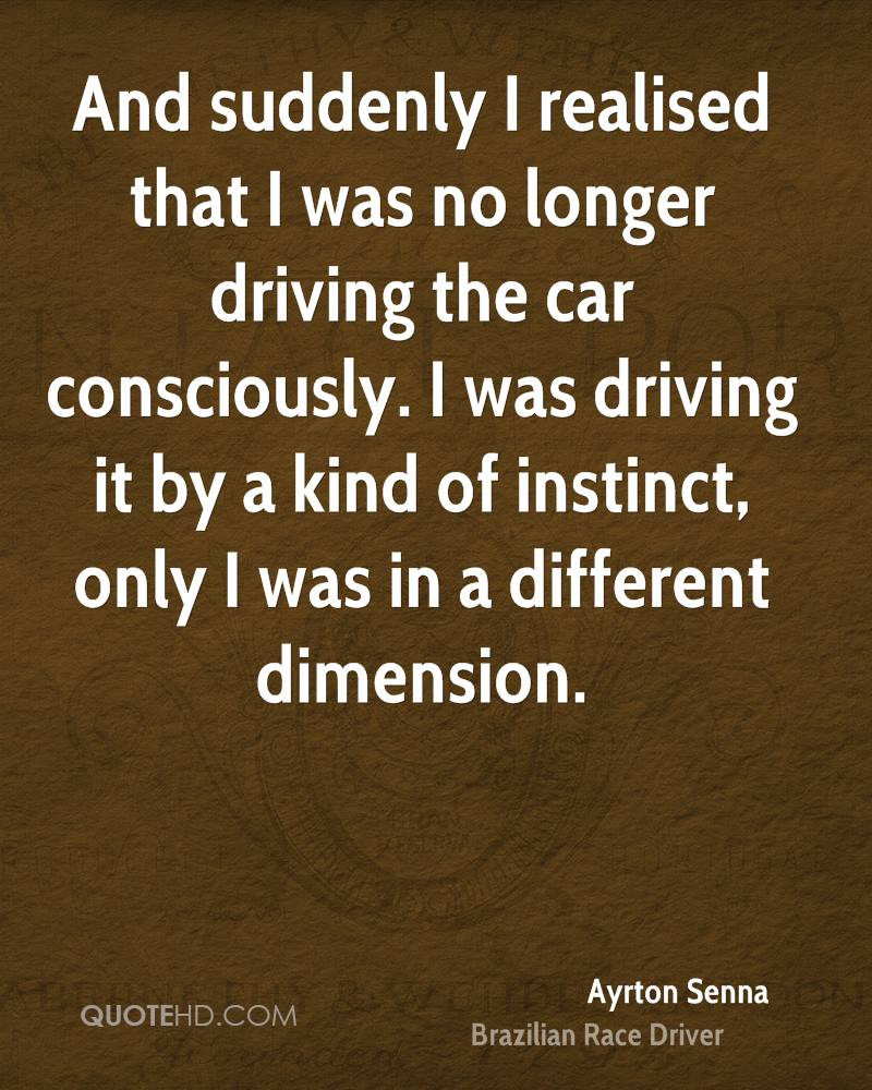 And suddenly I realised that I was no longer driving the car consciously. I was driving it by a kind of instinct, only I was in a different dimension.