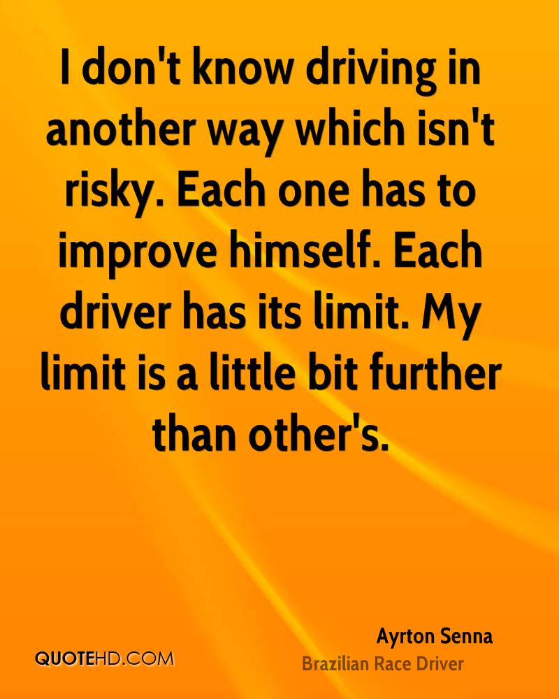 I don't know driving in another way which isn't risky. Each one has to improve himself. Each driver has its limit. My limit is a little bit further than other's.