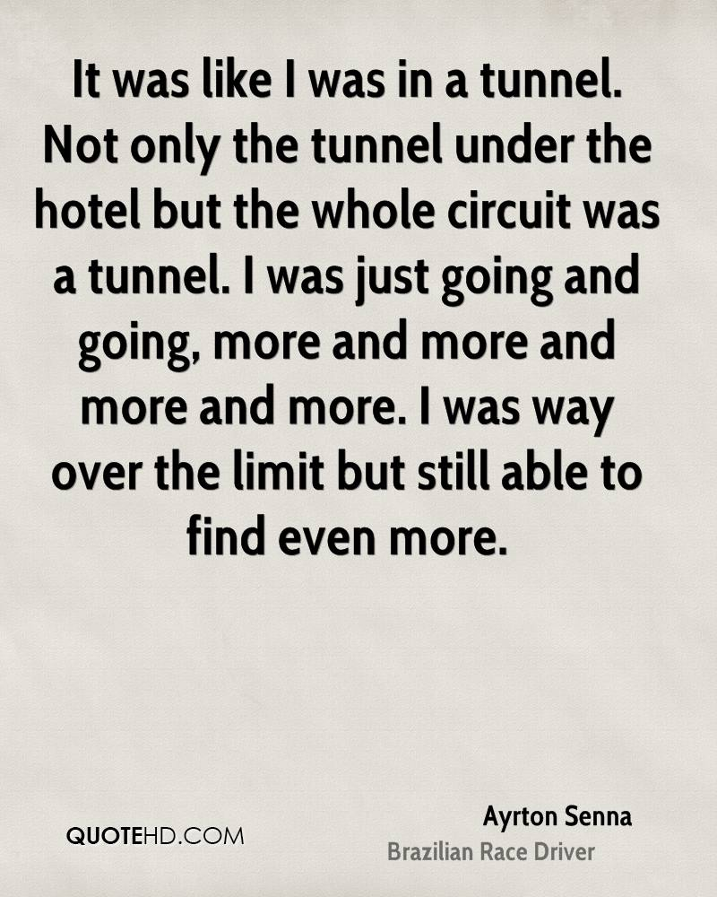 It was like I was in a tunnel. Not only the tunnel under the hotel but the whole circuit was a tunnel. I was just going and going, more and more and more and more. I was way over the limit but still able to find even more.