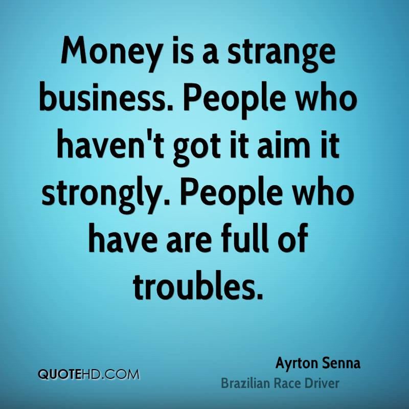 Money is a strange business. People who haven't got it aim it strongly. People who have are full of troubles.