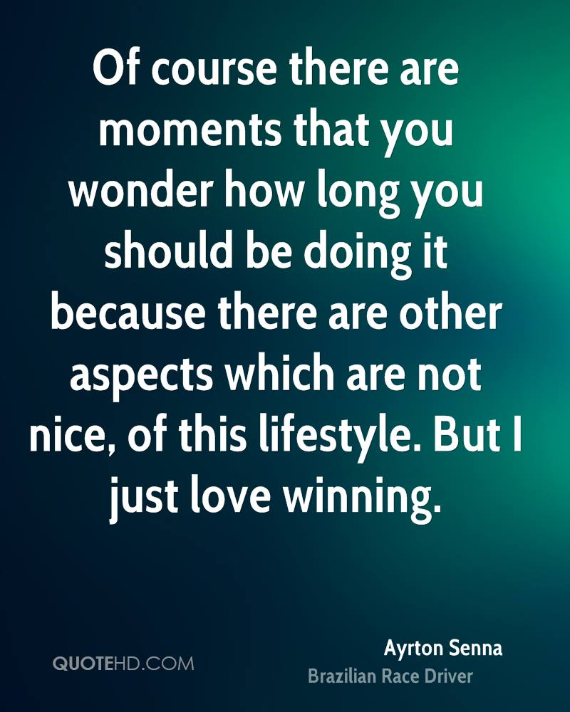 Of course there are moments that you wonder how long you should be doing it because there are other aspects which are not nice, of this lifestyle. But I just love winning.