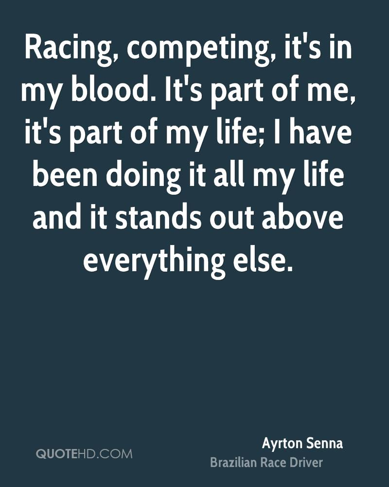 Racing, competing, it's in my blood. It's part of me, it's part of my life; I have been doing it all my life and it stands out above everything else.