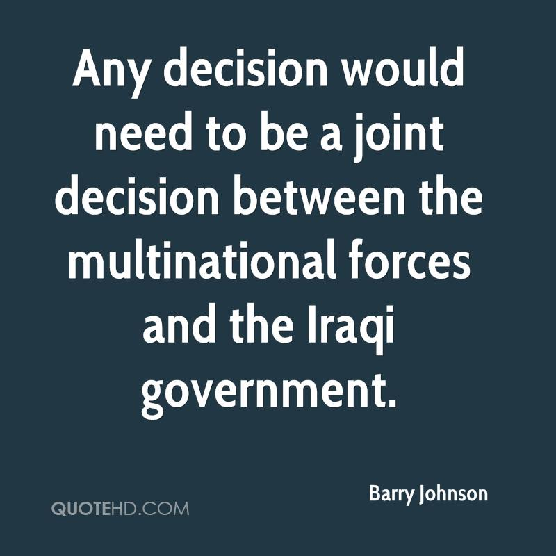 Any decision would need to be a joint decision between the multinational forces and the Iraqi government.