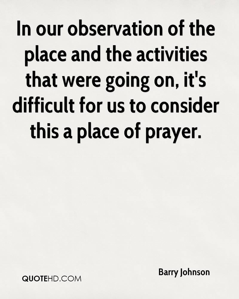 In our observation of the place and the activities that were going on, it's difficult for us to consider this a place of prayer.