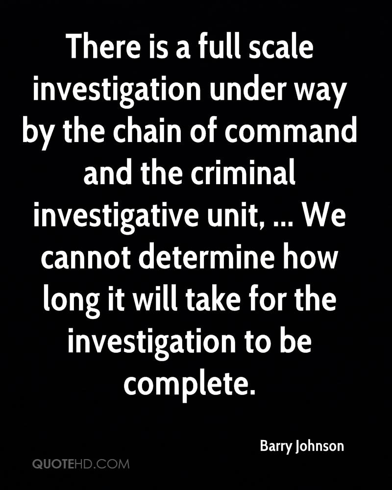 There is a full scale investigation under way by the chain of command and the criminal investigative unit, ... We cannot determine how long it will take for the investigation to be complete.