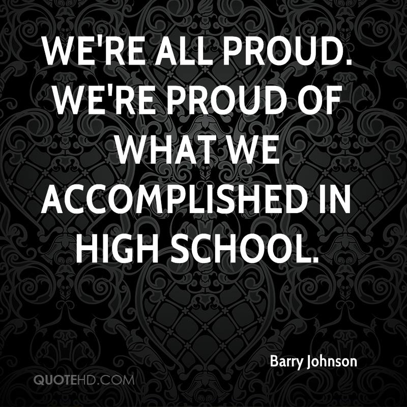 We're all proud. We're proud of what we accomplished in high school.
