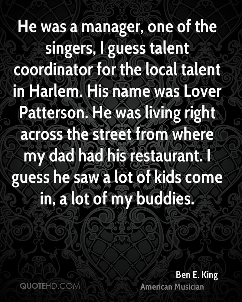 He was a manager, one of the singers, I guess talent coordinator for the local talent in Harlem. His name was Lover Patterson. He was living right across the street from where my dad had his restaurant. I guess he saw a lot of kids come in, a lot of my buddies.