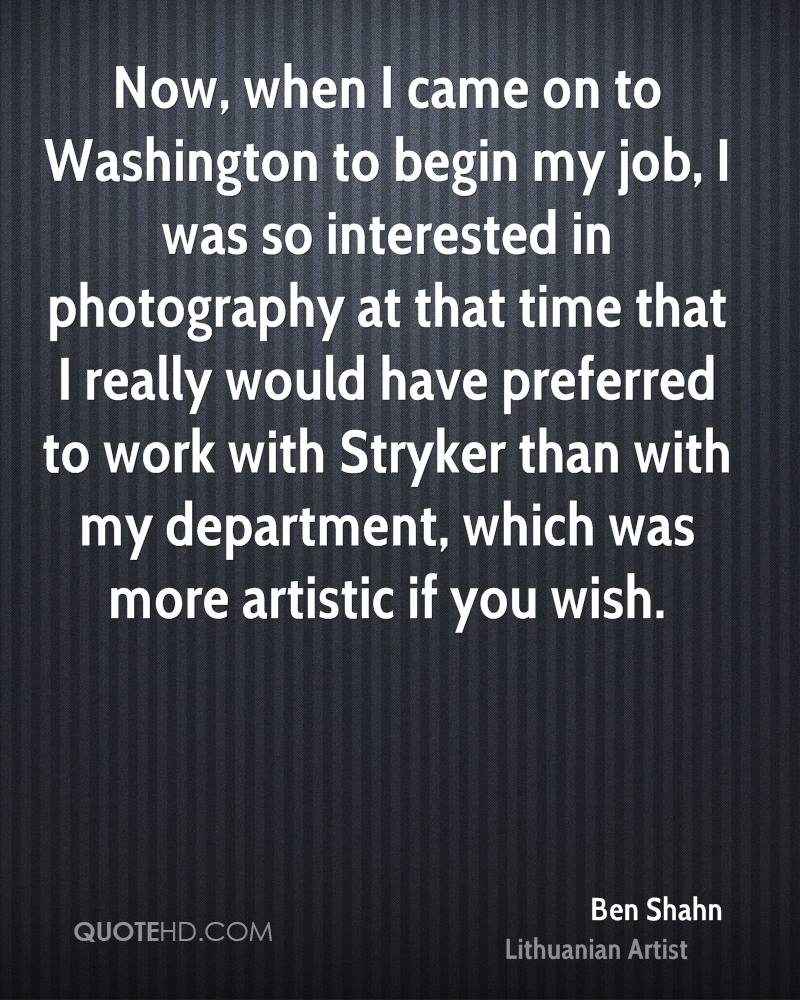 Now, when I came on to Washington to begin my job, I was so interested in photography at that time that I really would have preferred to work with Stryker than with my department, which was more artistic if you wish.