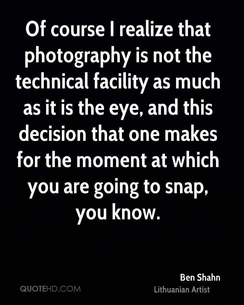 Of course I realize that photography is not the technical facility as much as it is the eye, and this decision that one makes for the moment at which you are going to snap, you know.