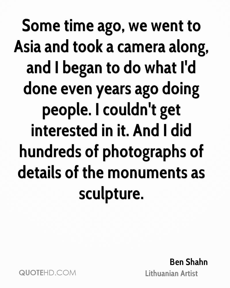 Some time ago, we went to Asia and took a camera along, and I began to do what I'd done even years ago doing people. I couldn't get interested in it. And I did hundreds of photographs of details of the monuments as sculpture.