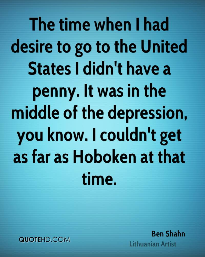 The time when I had desire to go to the United States I didn't have a penny. It was in the middle of the depression, you know. I couldn't get as far as Hoboken at that time.