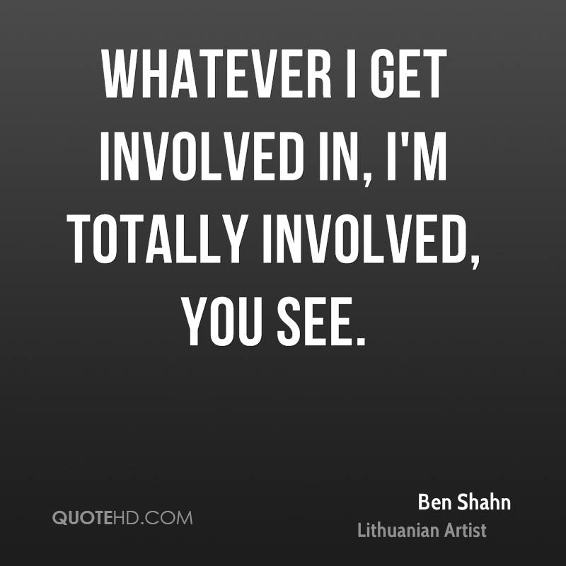 Whatever I get involved in, I'm totally involved, you see.