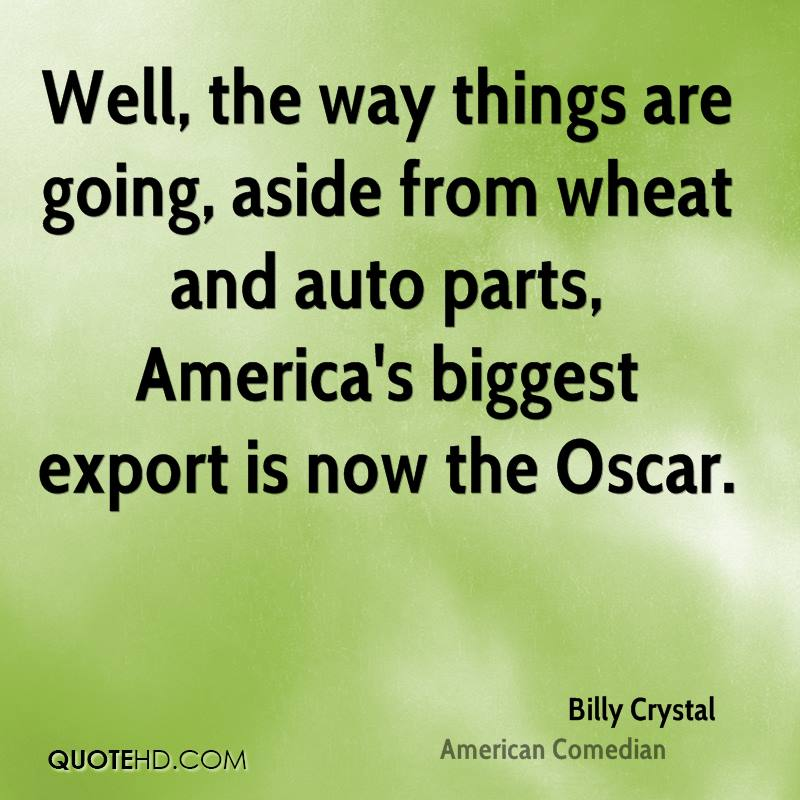 Well, the way things are going, aside from wheat and auto parts, America's biggest export is now the Oscar.
