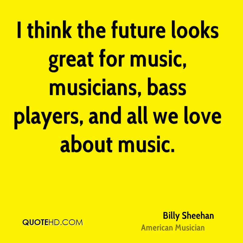 I think the future looks great for music, musicians, bass players, and all we love about music.