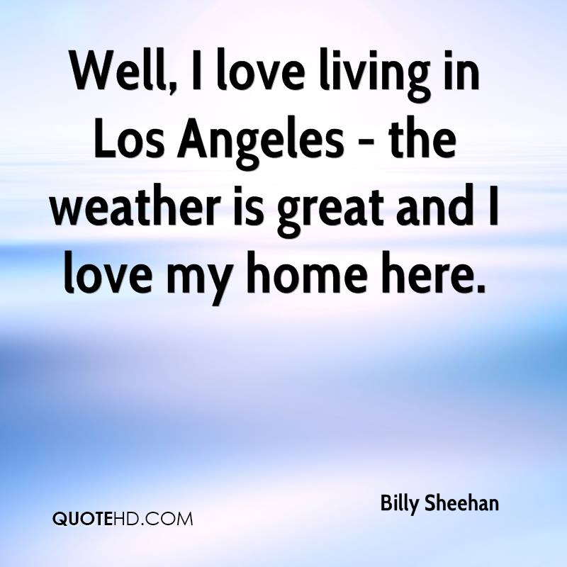 Well, I love living in Los Angeles - the weather is great and I love my home here.