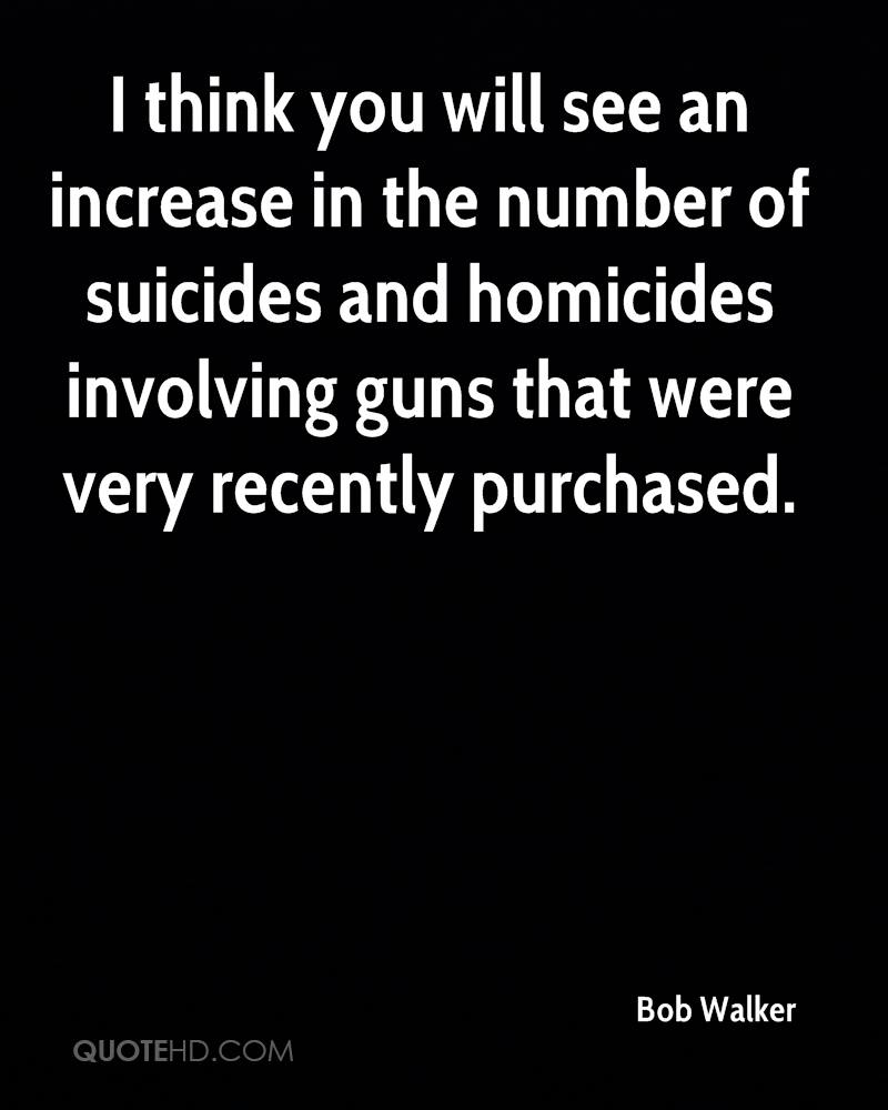 I think you will see an increase in the number of suicides and homicides involving guns that were very recently purchased.