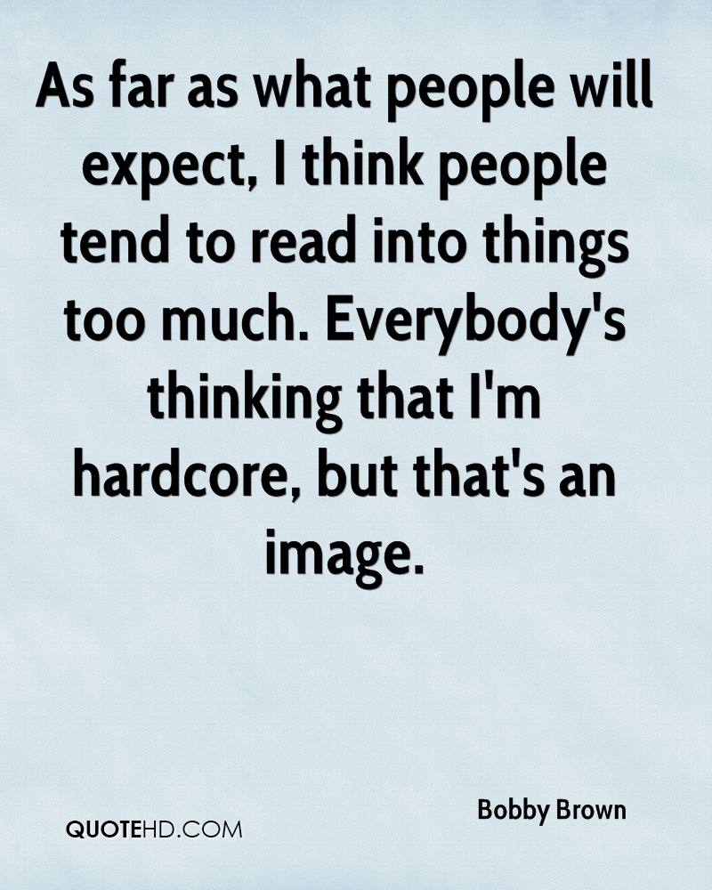 As far as what people will expect, I think people tend to read into things too much. Everybody's thinking that I'm hardcore, but that's an image.