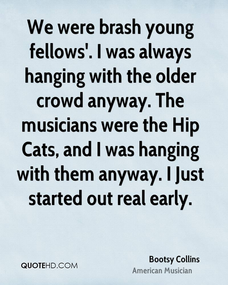 We were brash young fellows'. I was always hanging with the older crowd anyway. The musicians were the Hip Cats, and I was hanging with them anyway. I Just started out real early.
