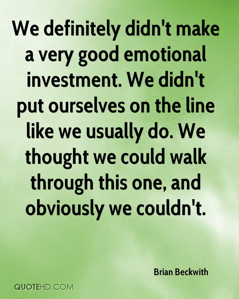 We definitely didn't make a very good emotional investment. We didn't put ourselves on the line like we usually do. We thought we could walk through this one, and obviously we couldn't.