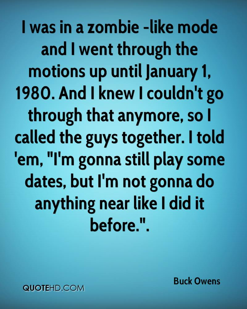"I was in a zombie -like mode and I went through the motions up until January 1, 1980. And I knew I couldn't go through that anymore, so I called the guys together. I told 'em, ""I'm gonna still play some dates, but I'm not gonna do anything near like I did it before.""."