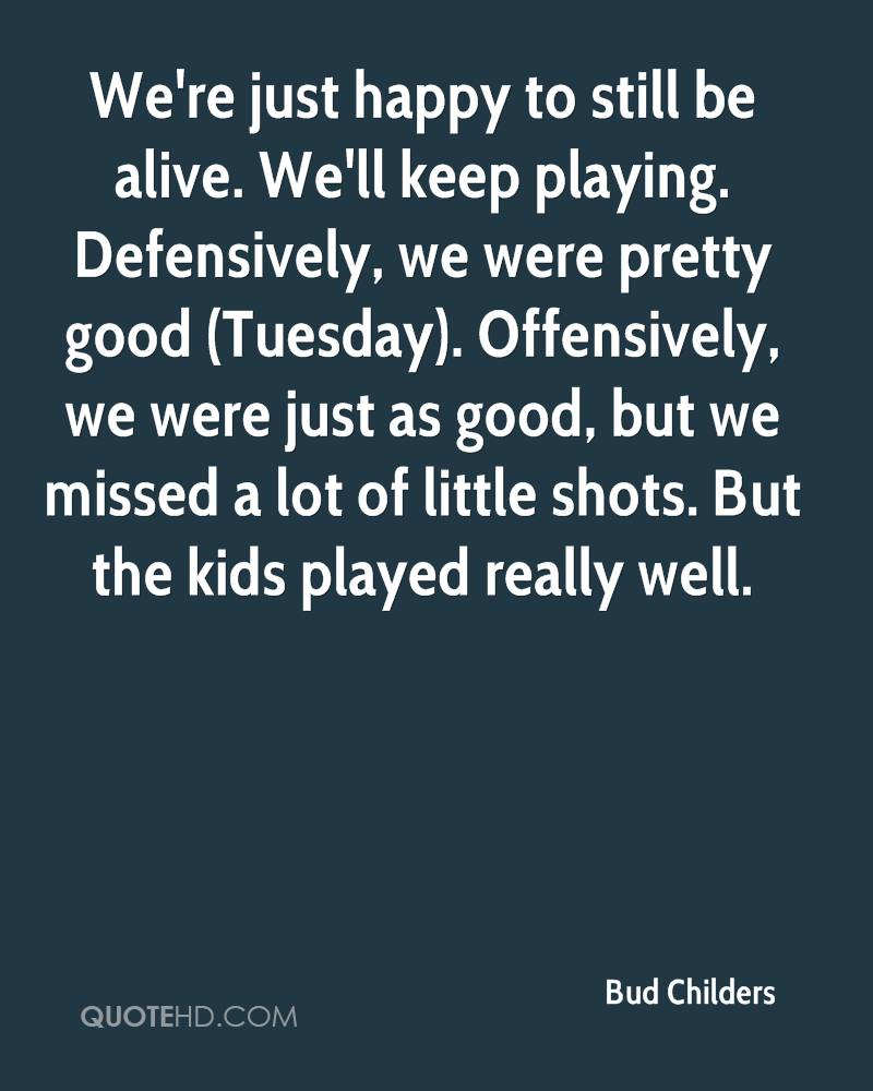 We're just happy to still be alive. We'll keep playing. Defensively, we were pretty good (Tuesday). Offensively, we were just as good, but we missed a lot of little shots. But the kids played really well.