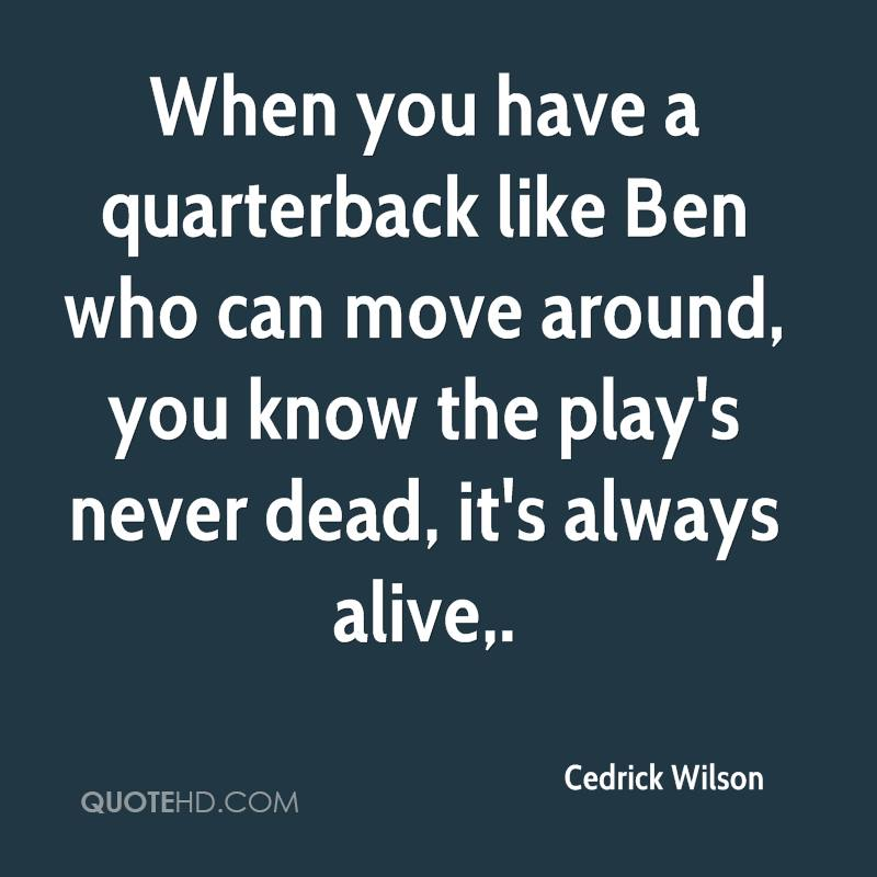 When you have a quarterback like Ben who can move around, you know the play's never dead, it's always alive.